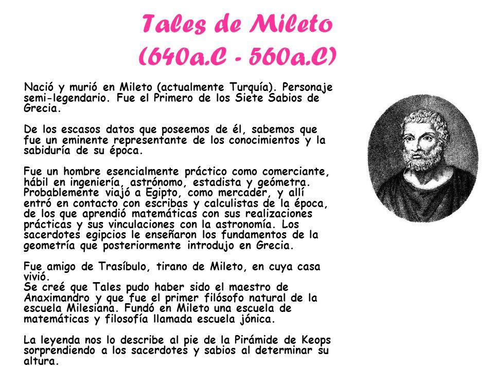 Tales de Mileto (640a.C - 560a.C) Nació y murió en Mileto (actualmente Turquía). Personaje semi-legendario. Fue el Primero de los Siete Sabios de Grec