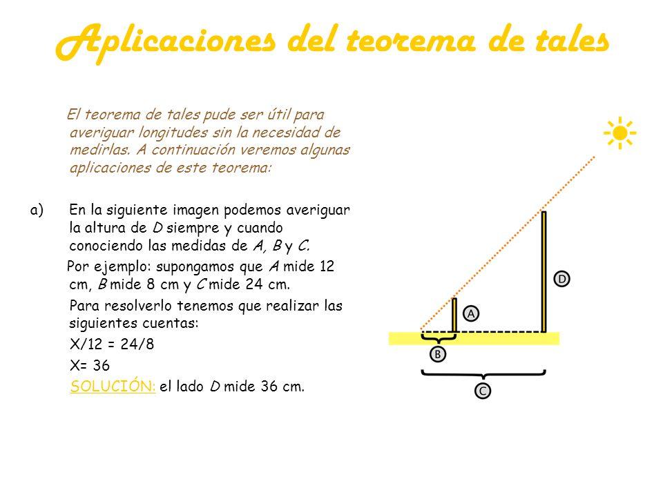 Aplicaciones del teorema de tales El teorema de tales pude ser útil para averiguar longitudes sin la necesidad de medirlas. A continuación veremos alg