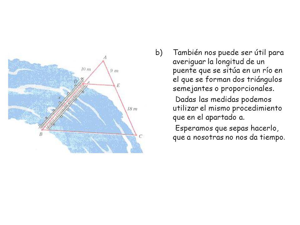 b)También nos puede ser útil para averiguar la longitud de un puente que se sitúa en un río en el que se forman dos triángulos semejantes o proporcion