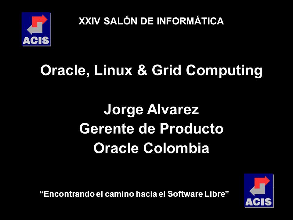Encontrando el camino hacia el Software Libre XXIV SALÓN DE INFORMÁTICA Oracle, Linux & Grid Computing Jorge Alvarez Gerente de Producto Oracle Colombia