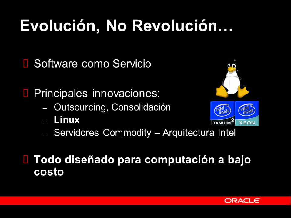 Evolución, No Revolución… Software como Servicio Principales innovaciones: – Outsourcing, Consolidación – Linux – Servidores Commodity – Arquitectura Intel Todo diseñado para computación a bajo costo