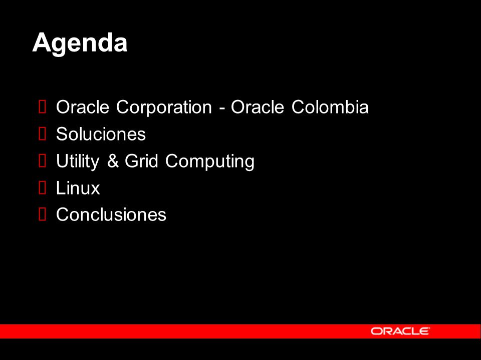 Agenda Oracle Corporation - Oracle Colombia Soluciones Utility & Grid Computing Linux Conclusiones