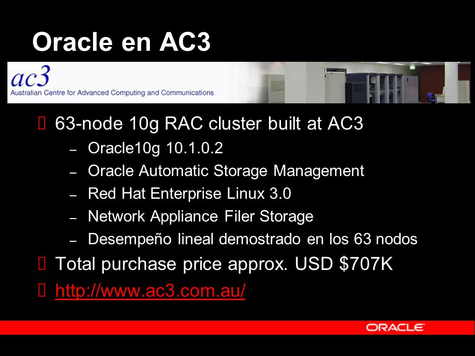 Oracle en AC3 63-node 10g RAC cluster built at AC3 – Oracle10g 10.1.0.2 – Oracle Automatic Storage Management – Red Hat Enterprise Linux 3.0 – Network