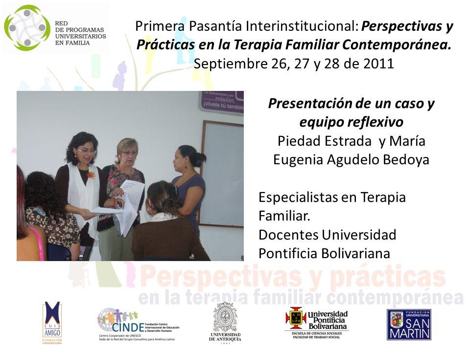 Presentación de un caso y equipo reflexivo Piedad Estrada y María Eugenia Agudelo Bedoya Especialistas en Terapia Familiar.