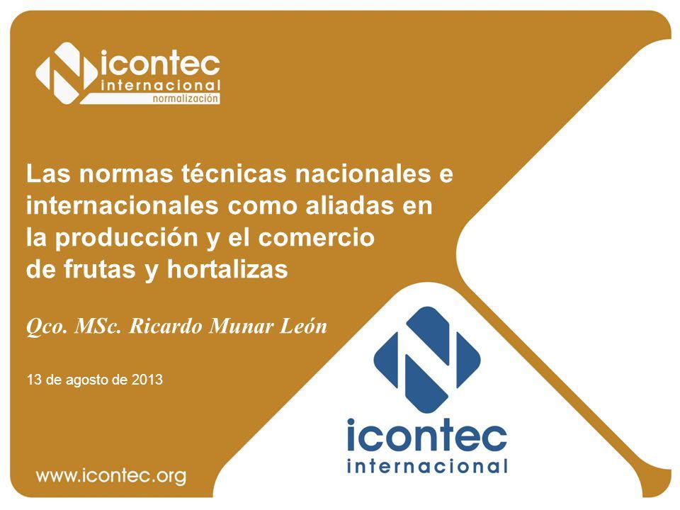 Las normas técnicas nacionales e internacionales como aliadas en la producción y el comercio de frutas y hortalizas Qco. MSc. Ricardo Munar León 13 de