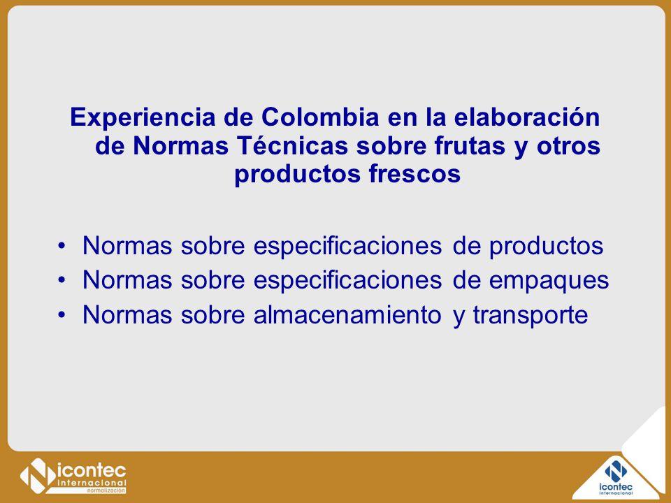 Experiencia de Colombia en la elaboración de Normas Técnicas sobre frutas y otros productos frescos Normas sobre especificaciones de productos Normas