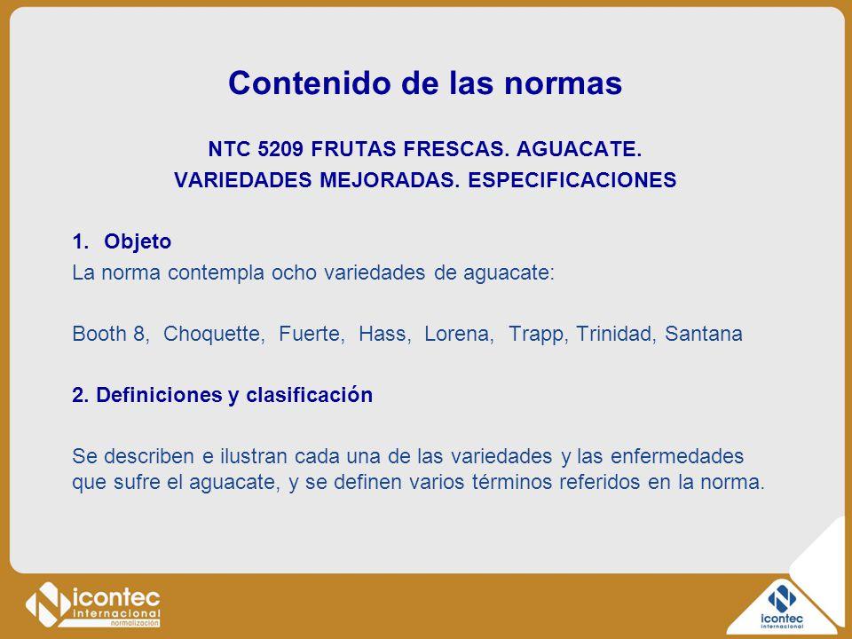 Contenido de las normas NTC 5209 FRUTAS FRESCAS. AGUACATE. VARIEDADES MEJORADAS. ESPECIFICACIONES 1.Objeto La norma contempla ocho variedades de aguac