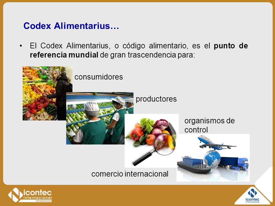 Codex Alimentarius… El Codex Alimentarius, o código alimentario, es el punto de referencia mundial de gran trascendencia para: consumidores productore