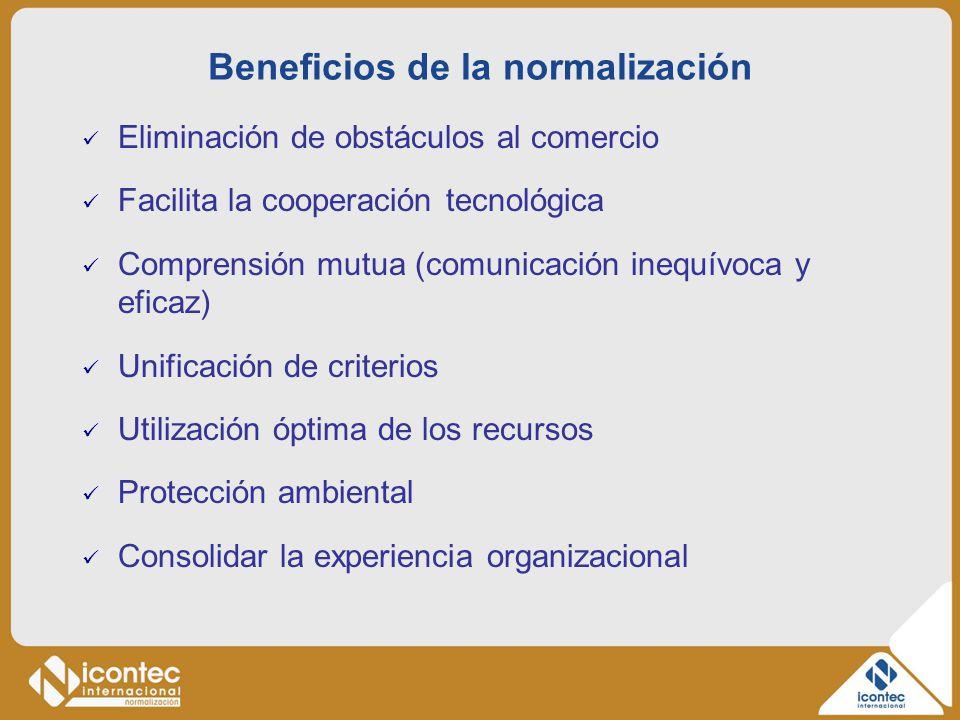 Beneficios de la normalización Eliminación de obstáculos al comercio Facilita la cooperación tecnológica Comprensión mutua (comunicación inequívoca y