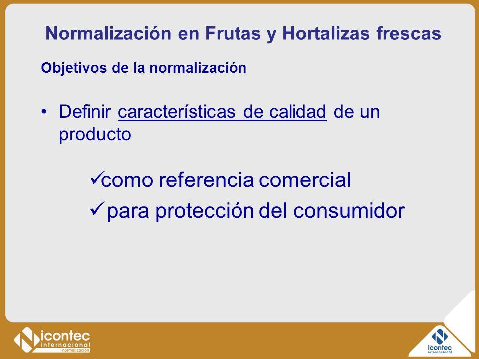 Normalización en Frutas y Hortalizas frescas Objetivos de la normalización Definir características de calidad de un producto como referencia comercial