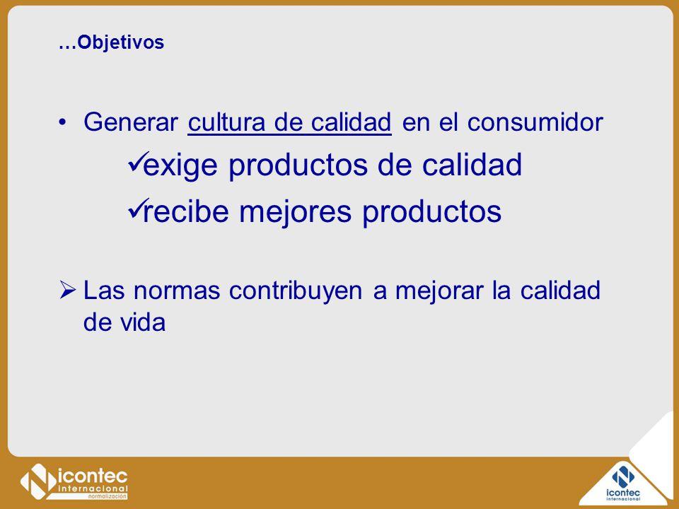 …Objetivos Generar cultura de calidad en el consumidor exige productos de calidad recibe mejores productos Las normas contribuyen a mejorar la calidad