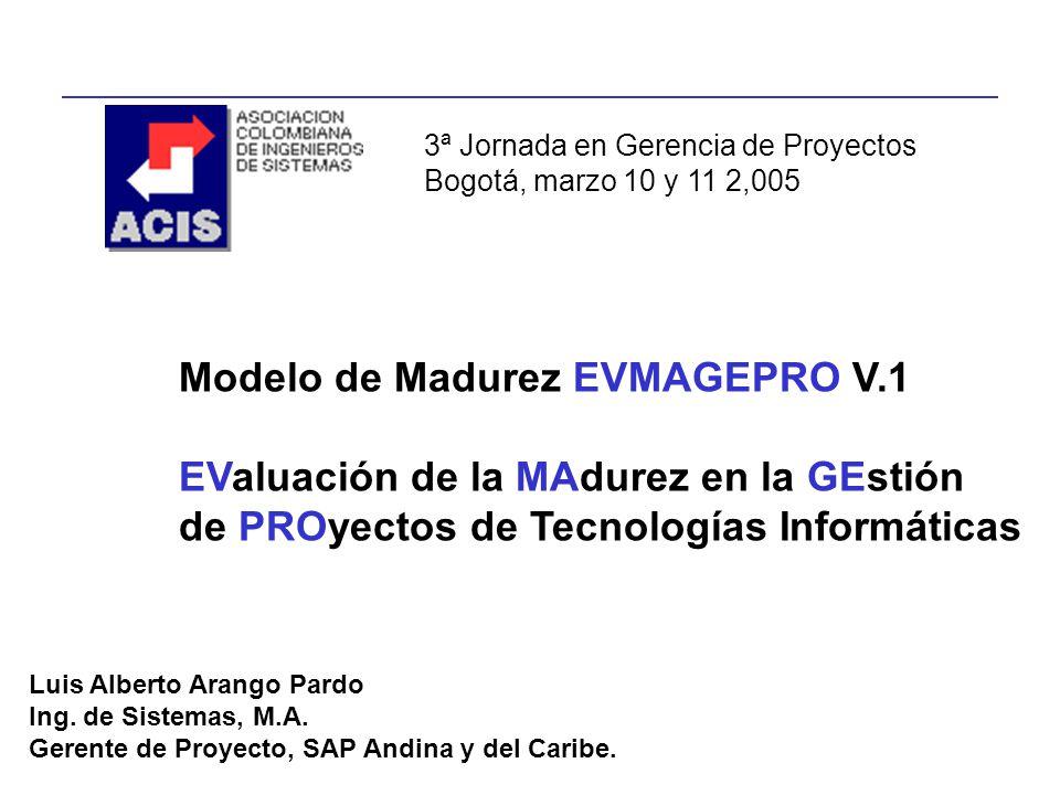 Modelo de Madurez EVMAGEPRO V.1 EValuación de la MAdurez en la GEstión de PROyectos de Tecnologías Informáticas Luis Alberto Arango Pardo Ing. de Sist
