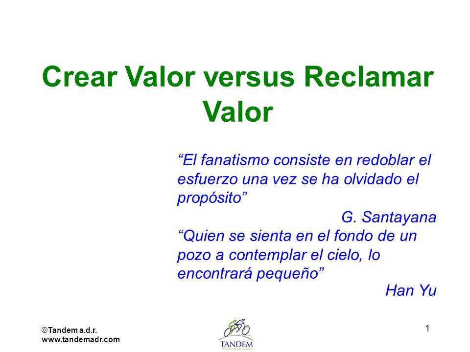 ©Tandem a.d.r. www.tandemadr.com 1 Crear Valor versus Reclamar Valor El fanatismo consiste en redoblar el esfuerzo una vez se ha olvidado el propósito