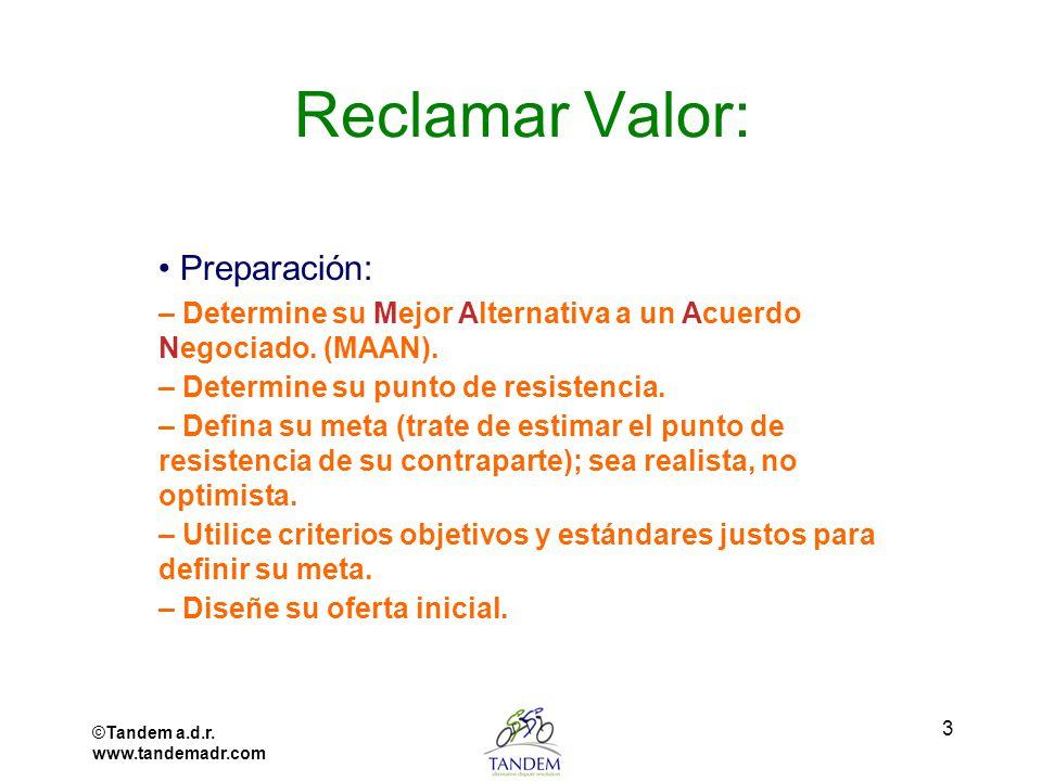 ©Tandem a.d.r. www.tandemadr.com 3 Reclamar Valor: Preparación: – Determine su Mejor Alternativa a un Acuerdo Negociado. (MAAN). – Determine su punto