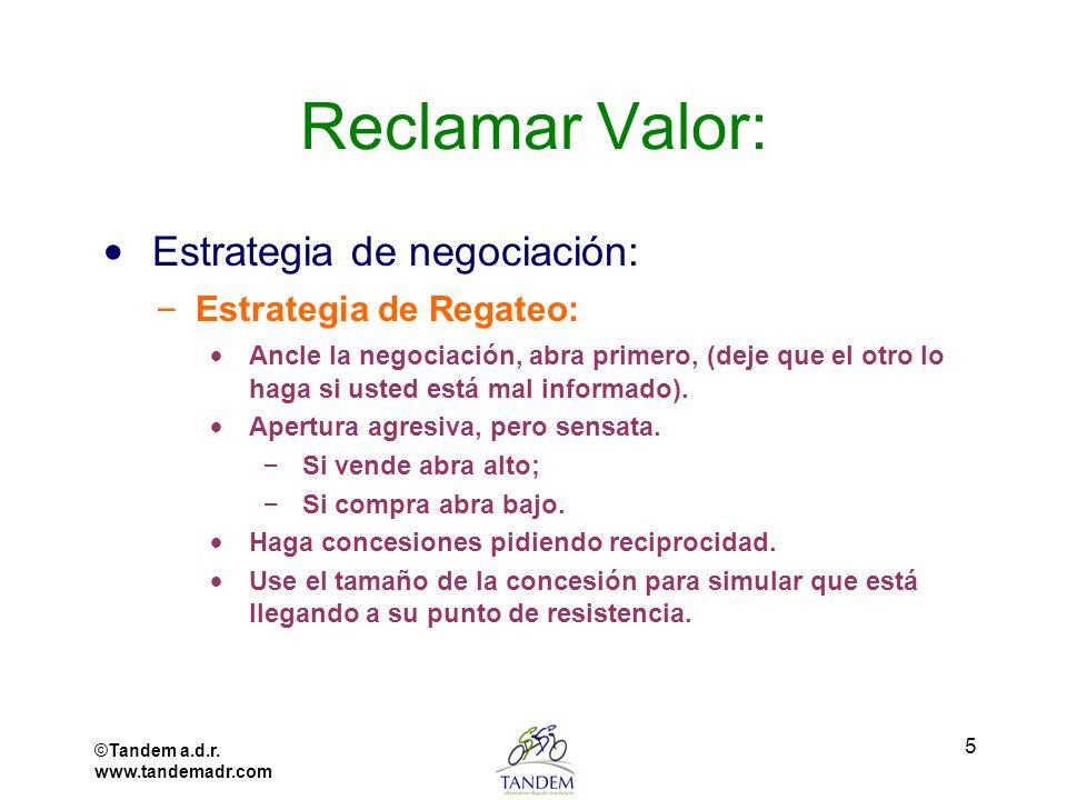©Tandem a.d.r. www.tandemadr.com 5 Reclamar Valor: Estrategia de negociación: – Estrategia de Regateo: Ancle la negociación, abra primero, (deje que e