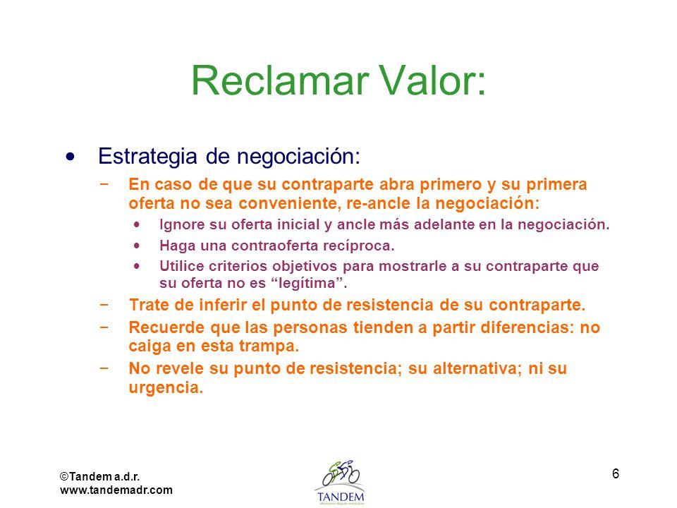©Tandem a.d.r. www.tandemadr.com 6 Reclamar Valor: Estrategia de negociación: – En caso de que su contraparte abra primero y su primera oferta no sea
