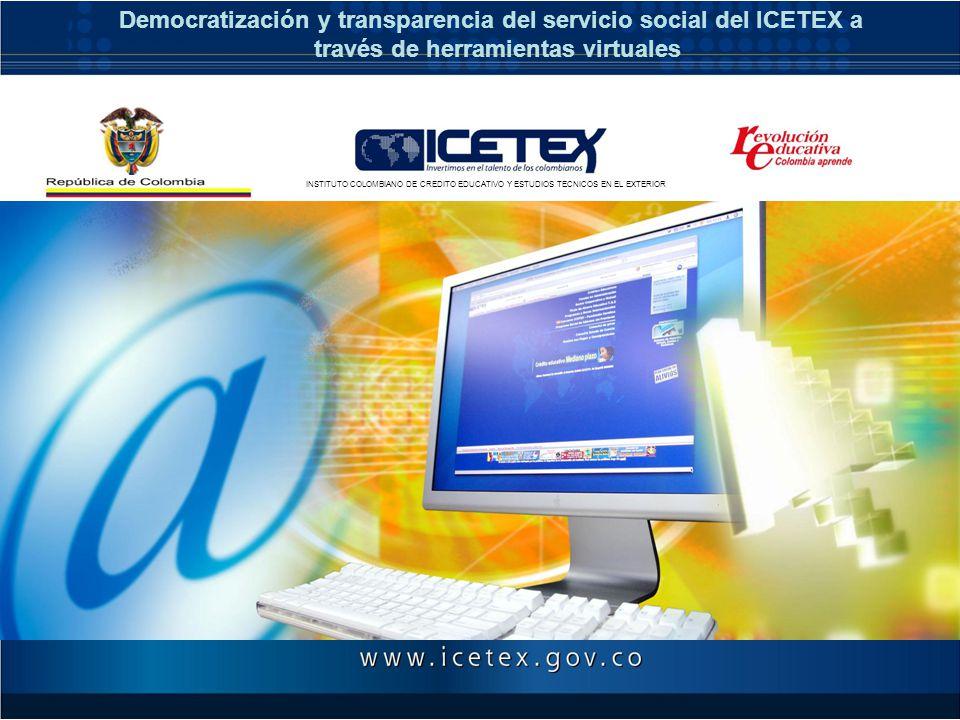 Democratización y transparencia del servicio social del ICETEX a través de herramientas virtuales INSTITUTO COLOMBIANO DE CREDITO EDUCATIVO Y ESTUDIOS