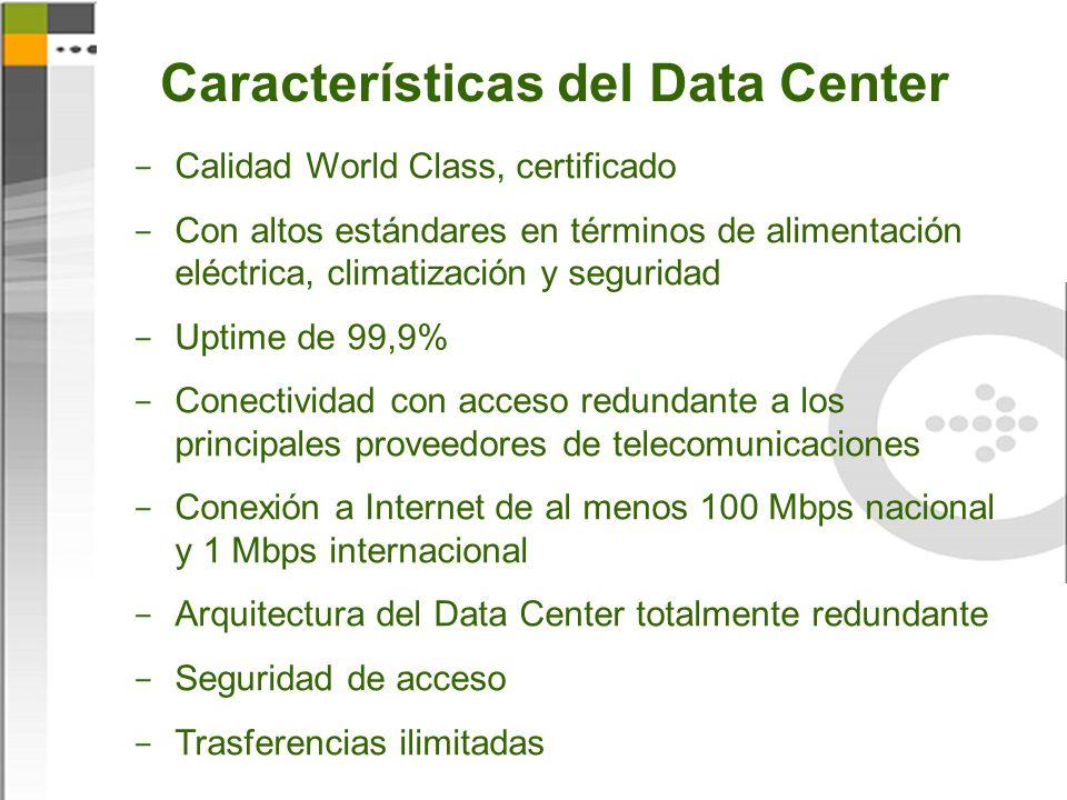 Características del Data Center  Calidad World Class, certificado  Con altos estándares en términos de alimentación eléctrica, climatización y seguridad  Uptime de 99,9%  Conectividad con acceso redundante a los principales proveedores de telecomunicaciones  Conexión a Internet de al menos 100 Mbps nacional y 1 Mbps internacional  Arquitectura del Data Center totalmente redundante  Seguridad de acceso  Trasferencias ilimitadas