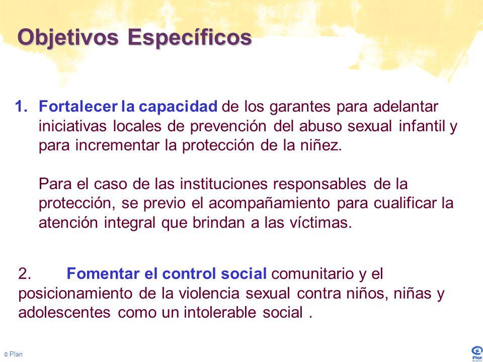 © Plan Objetivos Específicos 1.Fortalecer la capacidad de los garantes para adelantar iniciativas locales de prevención del abuso sexual infantil y para incrementar la protección de la niñez.