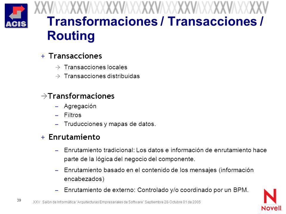 XXV Salón de Informática Arquitecturas Empresariales de Software Septiembre 28-Octubre 01 de 2005 39 Transformaciones / Transacciones / Routing + Tran
