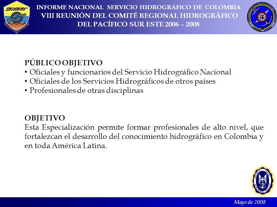 Mayo de 2008 INFORME NACIONAL SERVICIO HIDROGRÁFICO DE COLOMBIA VIII REUNIÓN DEL COMITÉ REGIONAL HIDROGRÁFICO DEL PACÍFICO SUR ESTE 2006 – 2008 PÚBLICO OBJETIVO Oficiales y funcionarios del Servicio Hidrográfico Nacional Oficiales de los Servicios Hidrográficos de otros países Profesionales de otras disciplinas OBJETIVO Esta Especialización permite formar profesionales de alto nivel, que fortalezcan el desarrollo del conocimiento hidrográfico en Colombia y en toda América Latina.