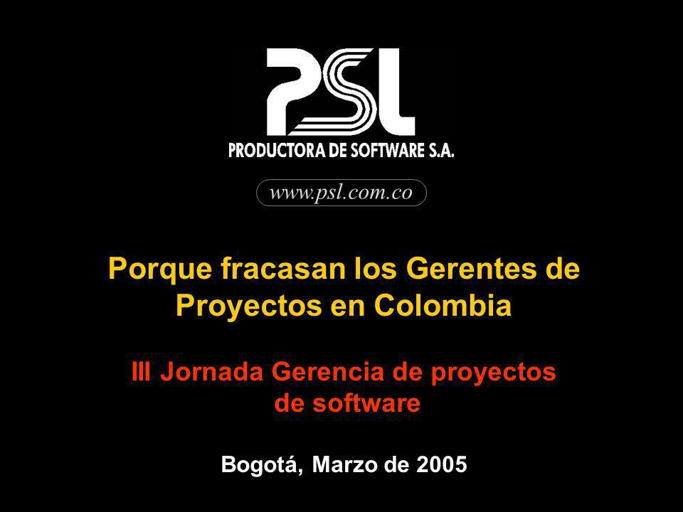 www.psl.com.co Porque fracasan los Gerentes de Proyectos en Colombia III Jornada Gerencia de proyectos de software Bogotá, Marzo de 2005