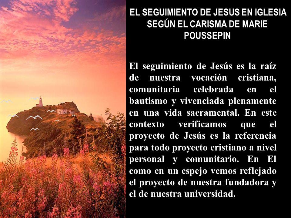 EL SEGUIMIENTO DE JESUS EN IGLESIA SEGÚN EL CARISMA DE MARIE POUSSEPIN El seguimiento de Jesús es la raíz de nuestra vocación cristiana, comunitaria c