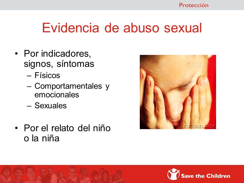 Evidencia de abuso sexual Por indicadores, signos, síntomas –Físicos –Comportamentales y emocionales –Sexuales Por el relato del niño o la niña