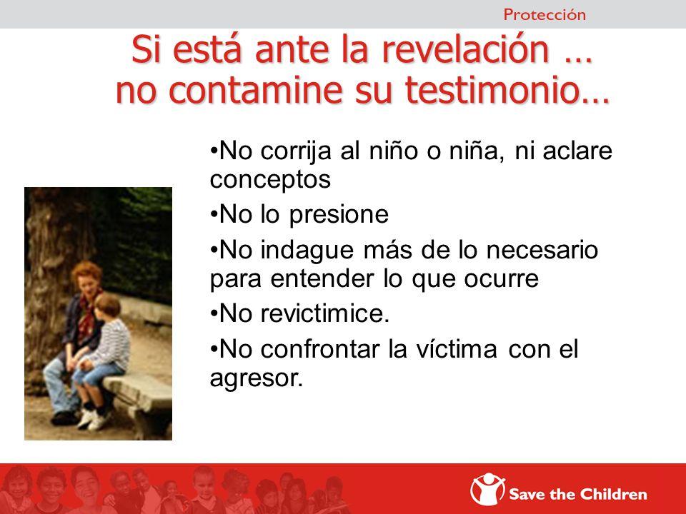 Si está ante la revelación … no contamine su testimonio… No corrija al niño o niña, ni aclare conceptos No lo presione No indague más de lo necesario
