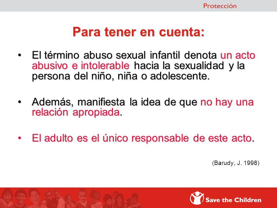 Para tener en cuenta: El término abuso sexual infantil denota un acto abusivo e intolerable hacia la sexualidad y la persona del niño, niña o adolesce