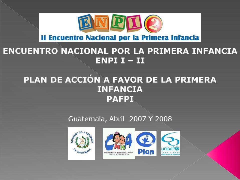 ENCUENTRO NACIONAL POR LA PRIMERA INFANCIA ENPI I – II PLAN DE ACCIÓN A FAVOR DE LA PRIMERA INFANCIA PAFPI Guatemala, Abril 2007 Y 2008