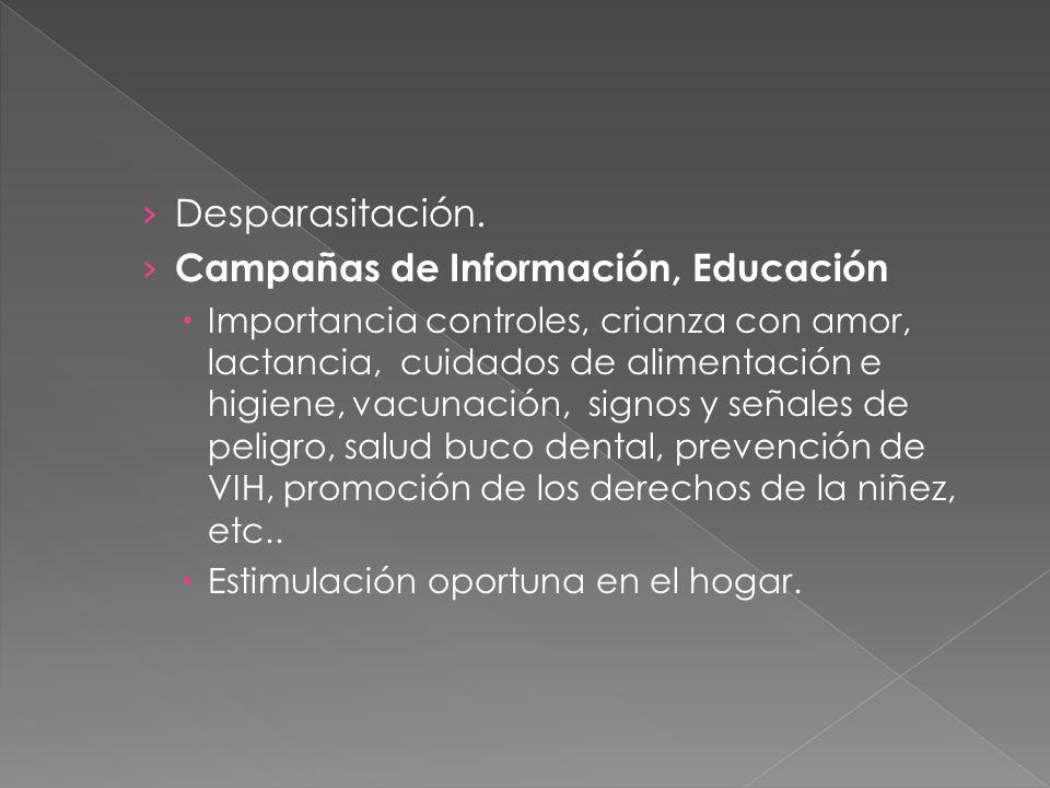 Desparasitación. Campañas de Información, Educación Importancia controles, crianza con amor, lactancia, cuidados de alimentación e higiene, vacunación
