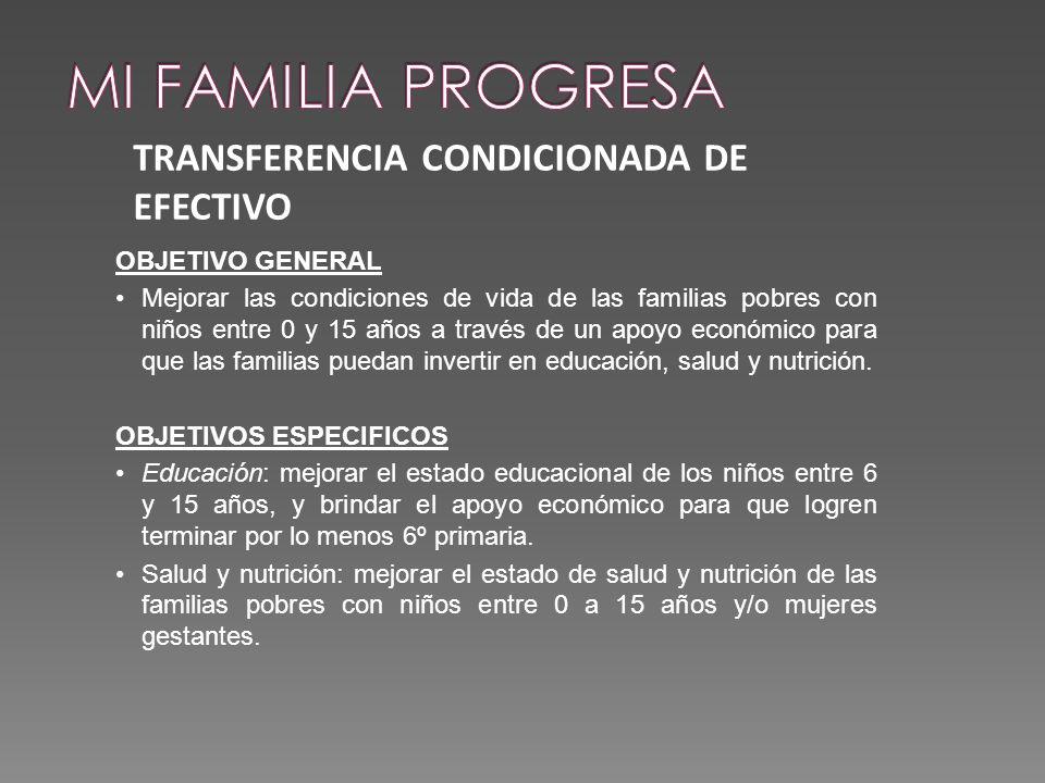 TRANSFERENCIA CONDICIONADA DE EFECTIVO OBJETIVO GENERAL Mejorar las condiciones de vida de las familias pobres con niños entre 0 y 15 años a través de