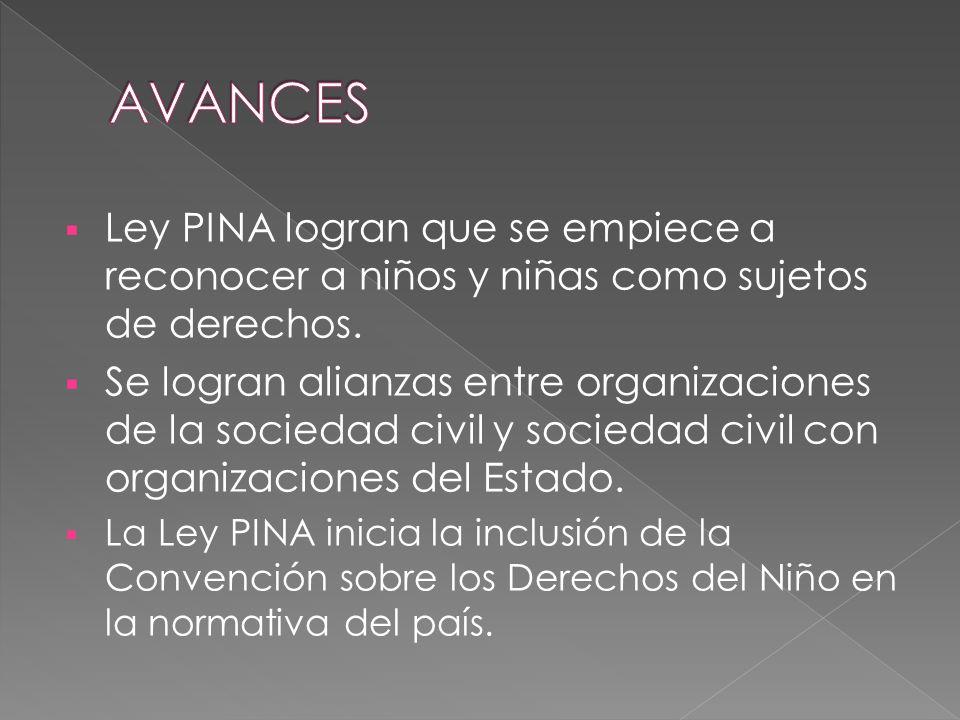 Ley PINA logran que se empiece a reconocer a niños y niñas como sujetos de derechos. Se logran alianzas entre organizaciones de la sociedad civil y so