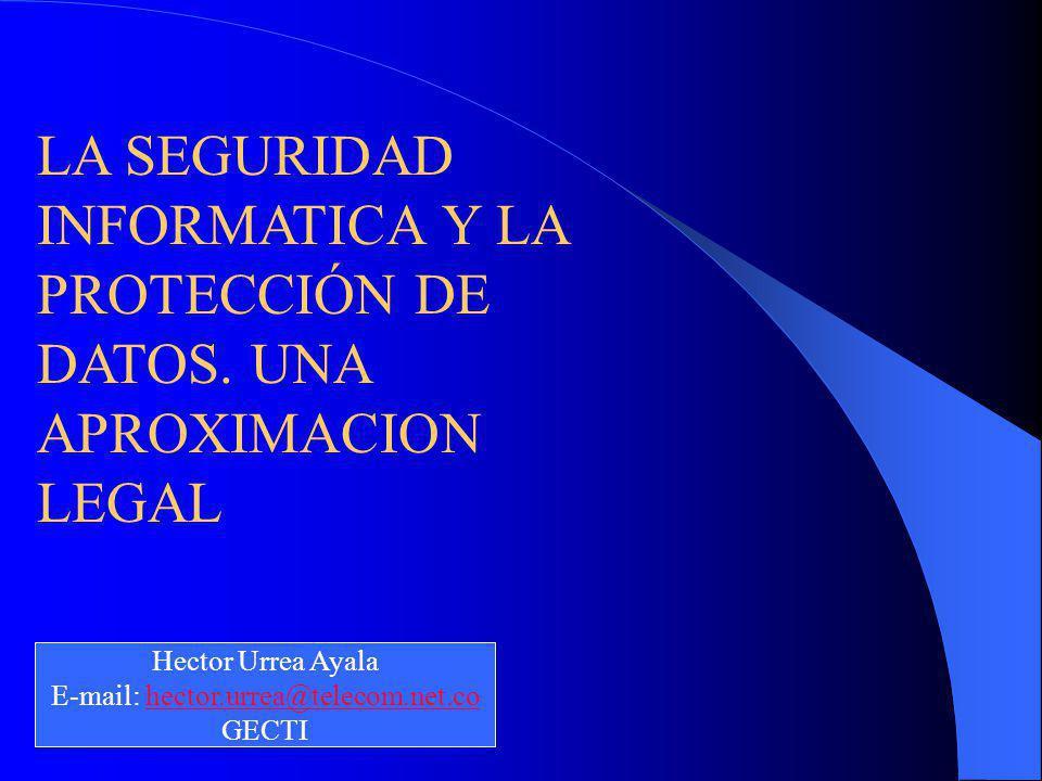 LA SEGURIDAD INFORMATICA Y LA PROTECCIÓN DE DATOS. UNA APROXIMACION LEGAL Hector Urrea Ayala E-mail: hector.urrea@telecom.net.cohector.urrea@telecom.n