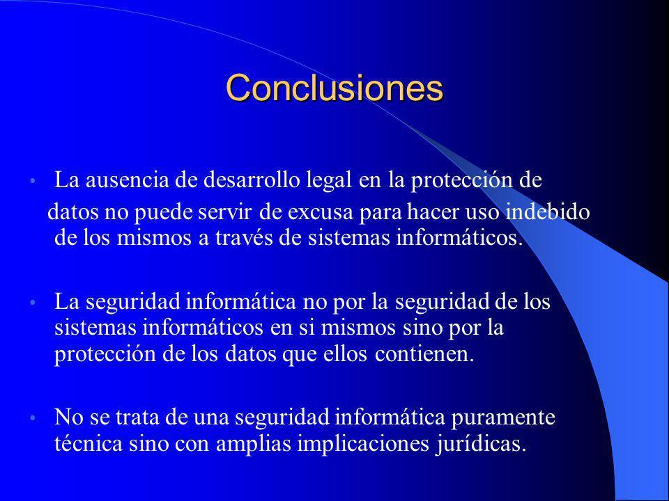 Conclusiones La ausencia de desarrollo legal en la protección de datos no puede servir de excusa para hacer uso indebido de los mismos a través de sis