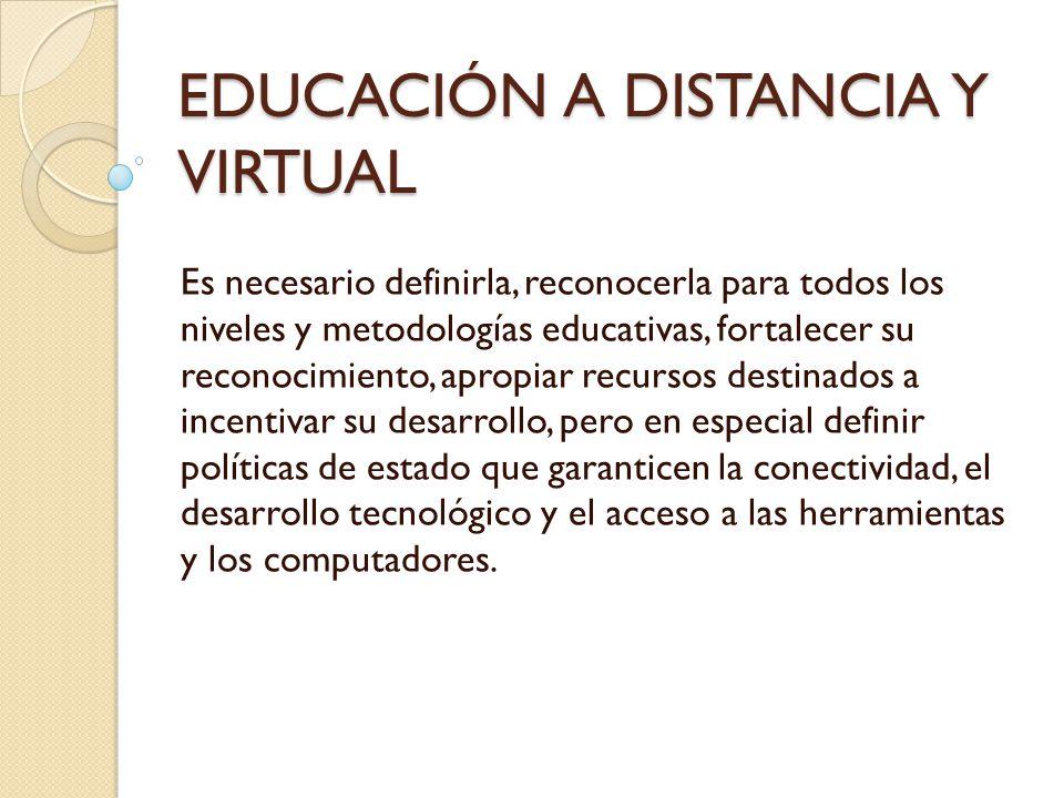 EDUCACIÓN A DISTANCIA Y VIRTUAL Es necesario definirla, reconocerla para todos los niveles y metodologías educativas, fortalecer su reconocimiento, ap