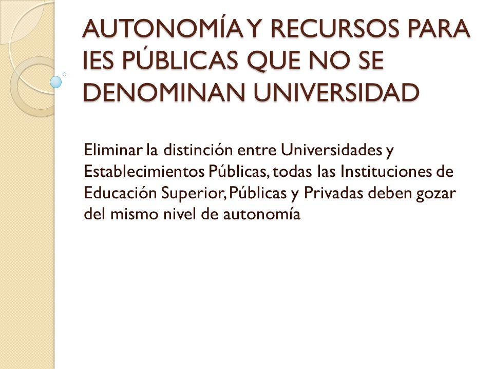 AUTONOMÍA Y RECURSOS PARA IES PÚBLICAS QUE NO SE DENOMINAN UNIVERSIDAD Eliminar la distinción entre Universidades y Establecimientos Públicas, todas l