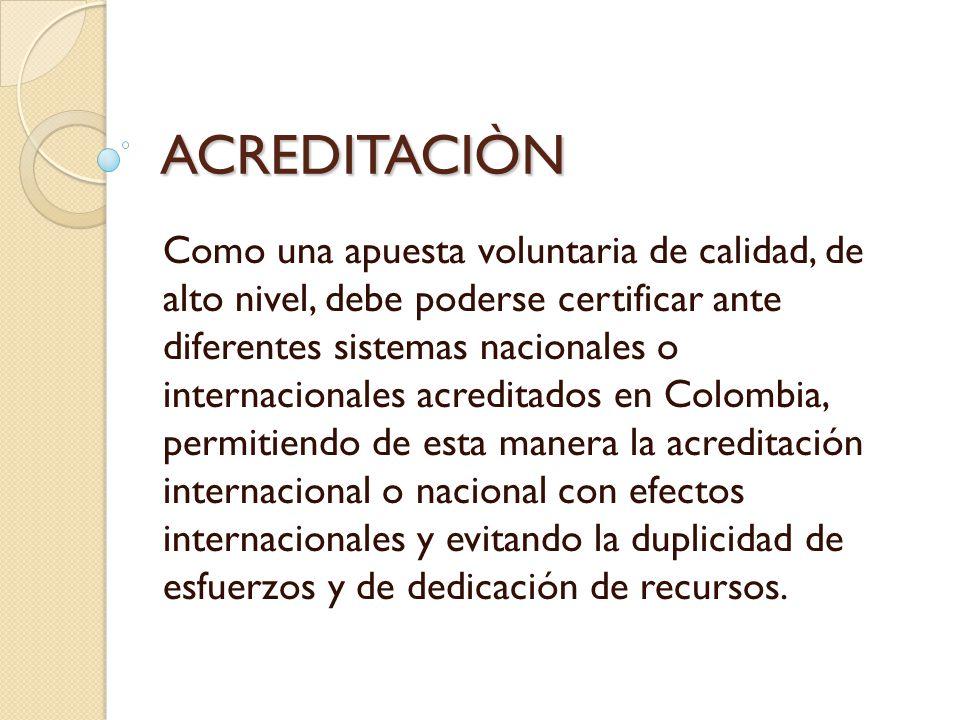 ACREDITACIÒN Como una apuesta voluntaria de calidad, de alto nivel, debe poderse certificar ante diferentes sistemas nacionales o internacionales acre