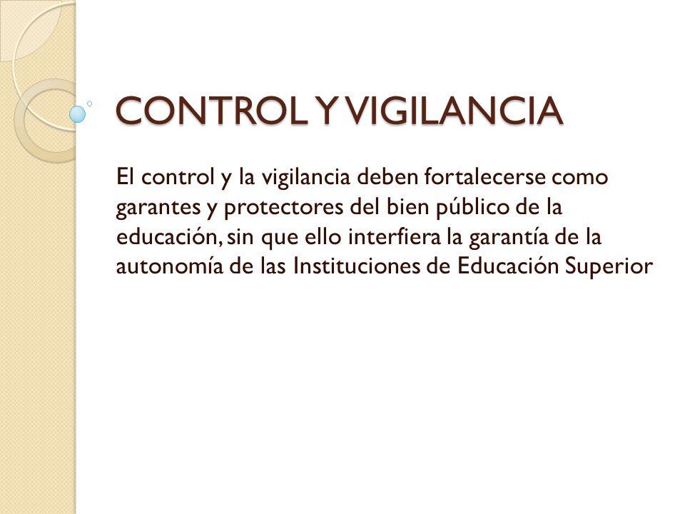 CONTROL Y VIGILANCIA El control y la vigilancia deben fortalecerse como garantes y protectores del bien público de la educación, sin que ello interfie