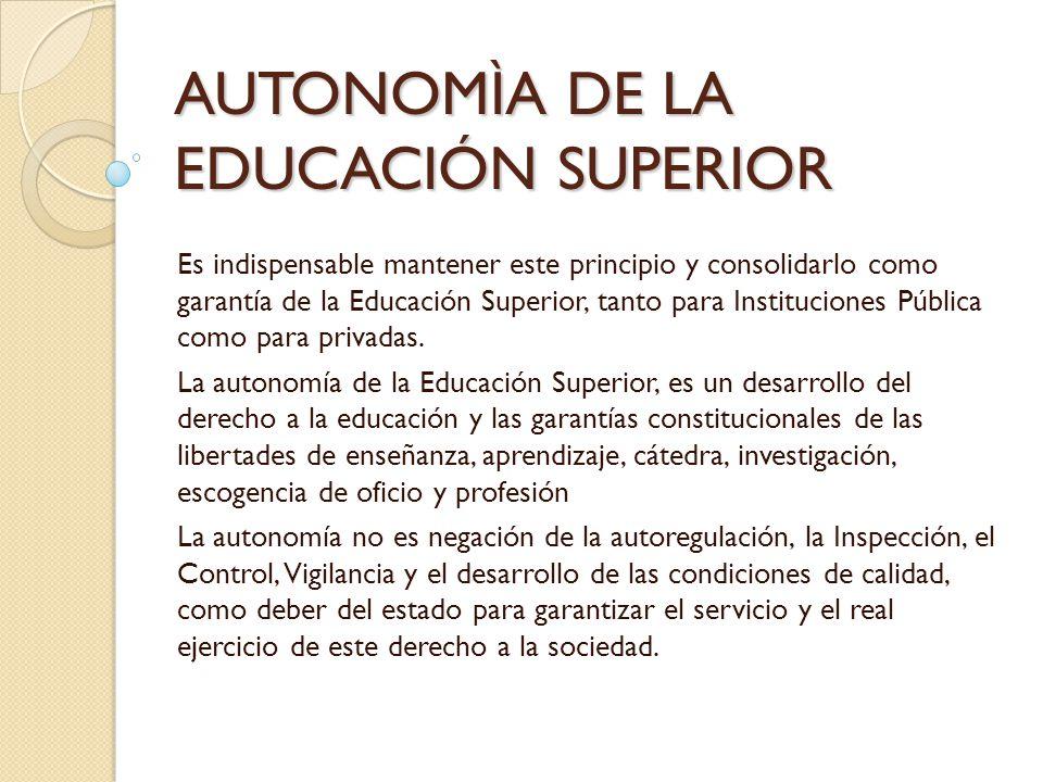 AUTONOMÌA DE LA EDUCACIÓN SUPERIOR Es indispensable mantener este principio y consolidarlo como garantía de la Educación Superior, tanto para Instituc