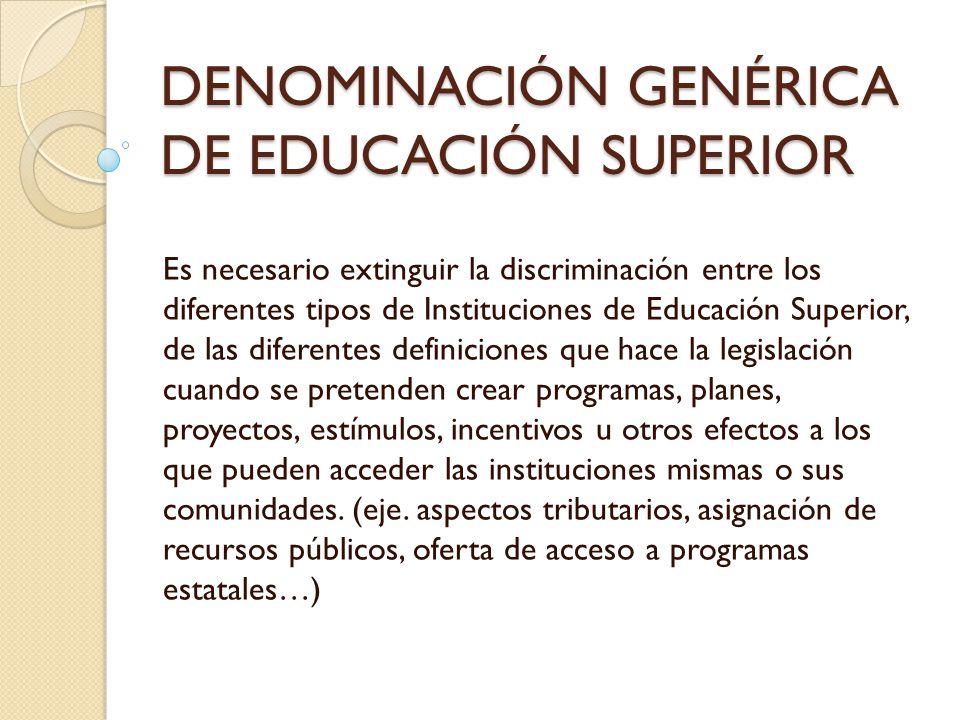 DENOMINACIÓN GENÉRICA DE EDUCACIÓN SUPERIOR Es necesario extinguir la discriminación entre los diferentes tipos de Instituciones de Educación Superior
