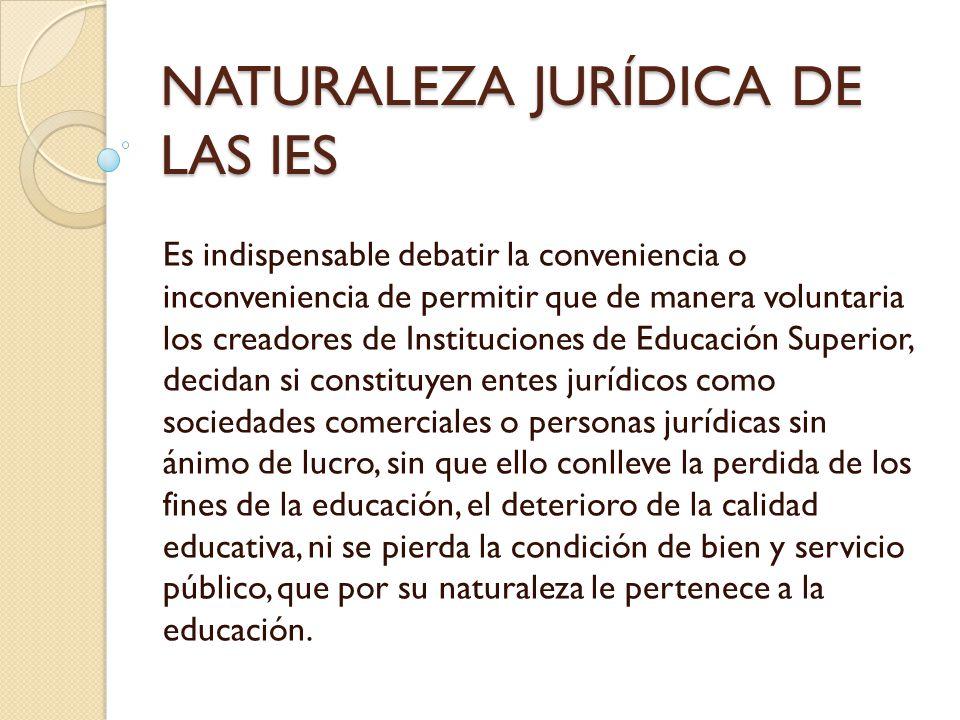 NATURALEZA JURÍDICA DE LAS IES Es indispensable debatir la conveniencia o inconveniencia de permitir que de manera voluntaria los creadores de Institu