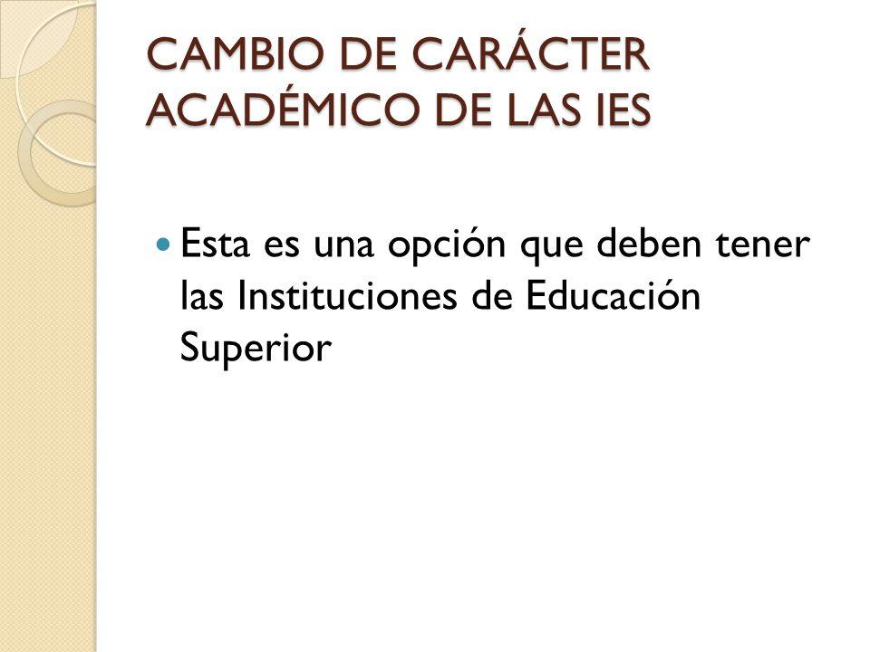 CAMBIO DE CARÁCTER ACADÉMICO DE LAS IES Esta es una opción que deben tener las Instituciones de Educación Superior