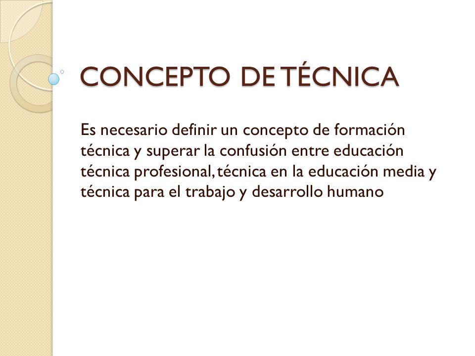 CONCEPTO DE TÉCNICA Es necesario definir un concepto de formación técnica y superar la confusión entre educación técnica profesional, técnica en la ed