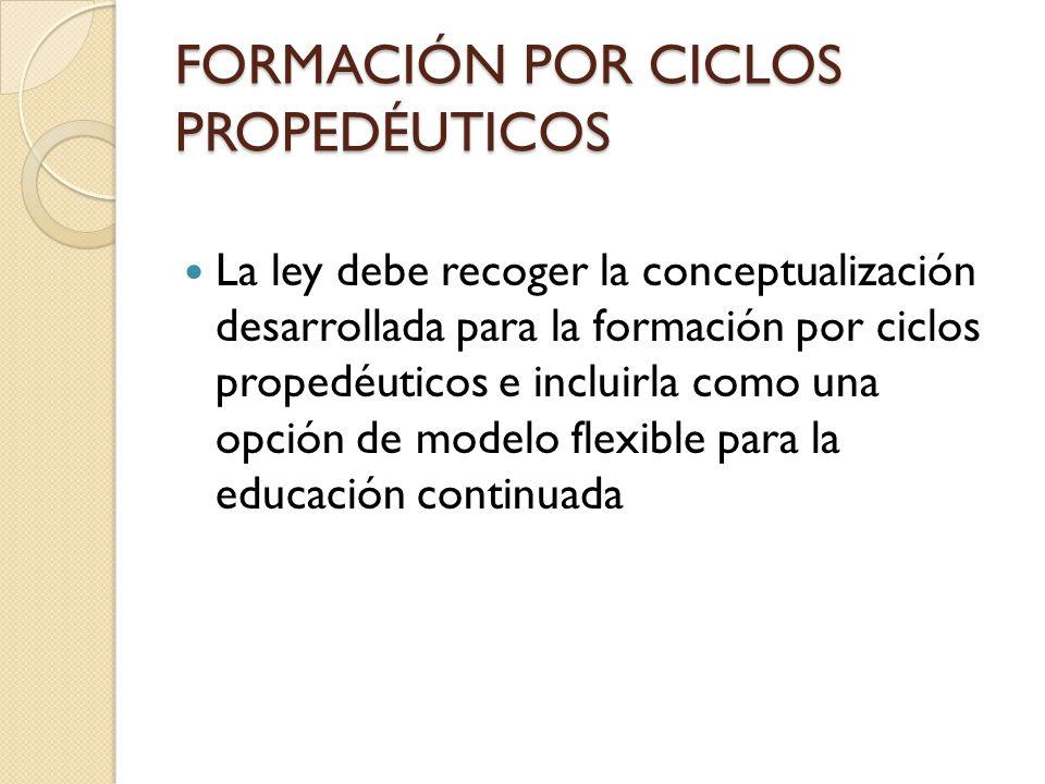 FORMACIÓN POR CICLOS PROPEDÉUTICOS La ley debe recoger la conceptualización desarrollada para la formación por ciclos propedéuticos e incluirla como u