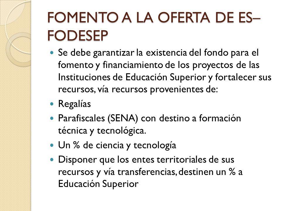 FOMENTO A LA OFERTA DE ES– FODESEP Se debe garantizar la existencia del fondo para el fomento y financiamiento de los proyectos de las Instituciones d
