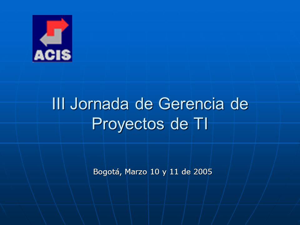 III Jornada de Gerencia de Proyectos de TI Bogotá, Marzo 10 y 11 de 2005