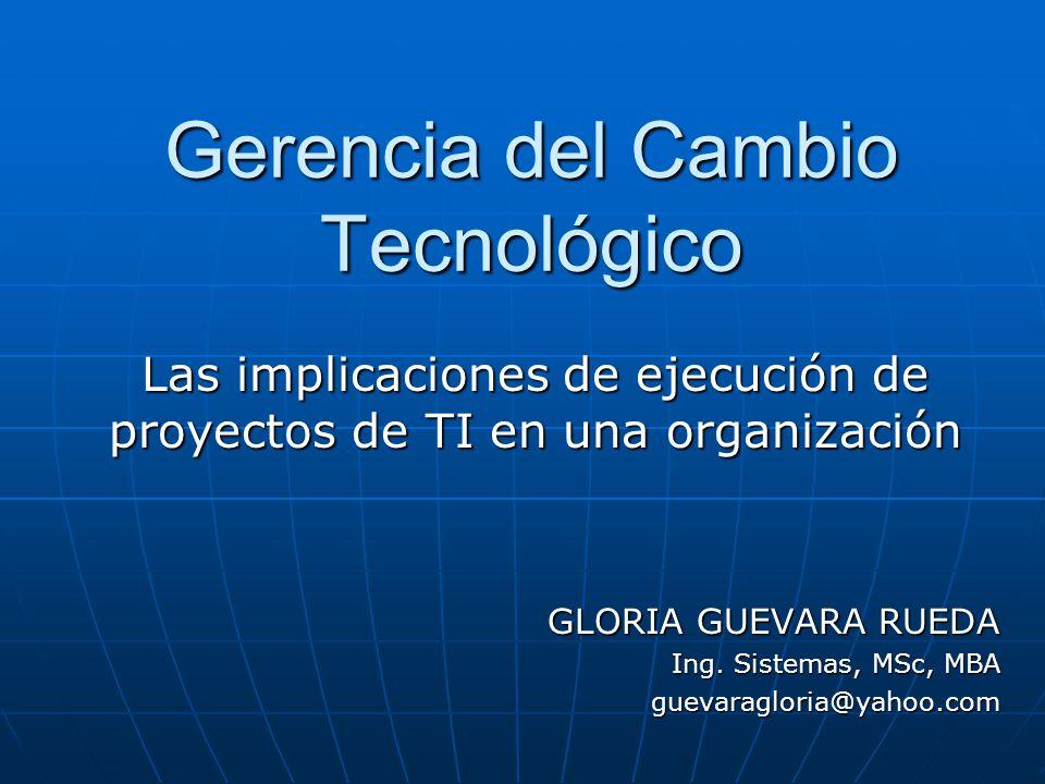 Gerencia del Cambio Tecnológico Las implicaciones de ejecución de proyectos de TI en una organización GLORIA GUEVARA RUEDA Ing.