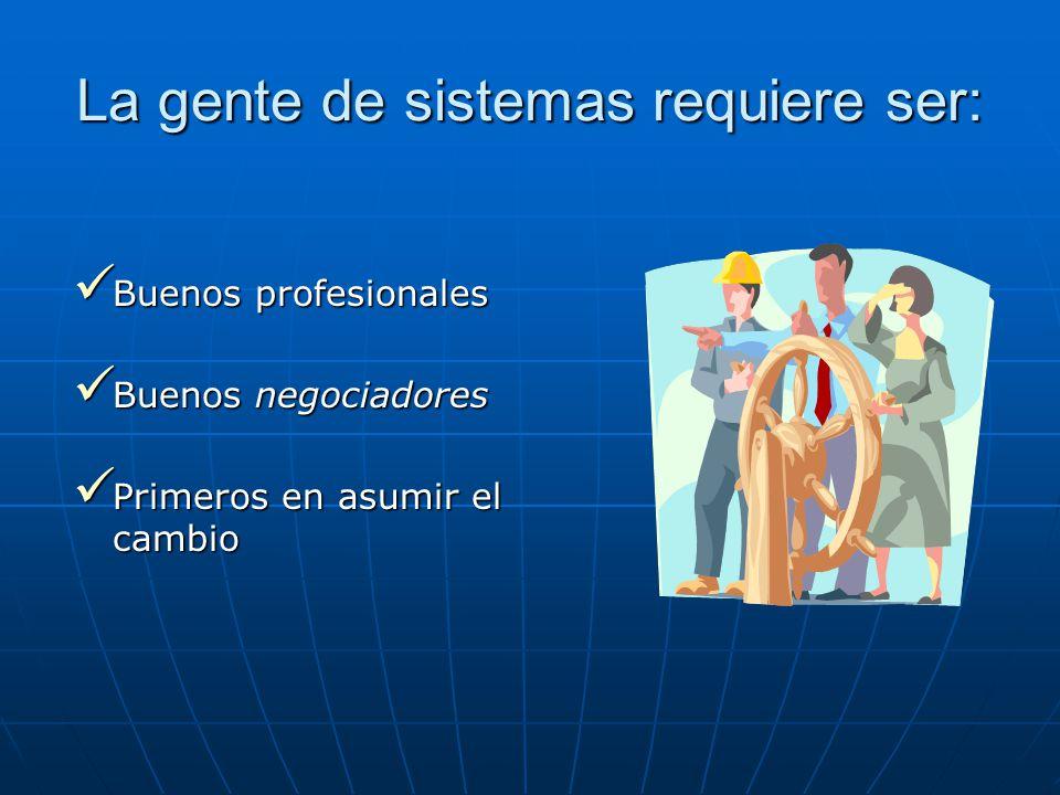 La gente de sistemas requiere ser: Buenos profesionales Buenos profesionales Buenos negociadores Buenos negociadores Primeros en asumir el cambio Primeros en asumir el cambio